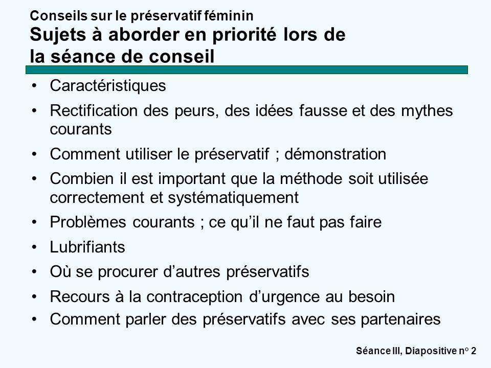 Séance III, Diapositive n o 2 Conseils sur le préservatif féminin Sujets à aborder en priorité lors de la séance de conseil Caractéristiques Rectifica