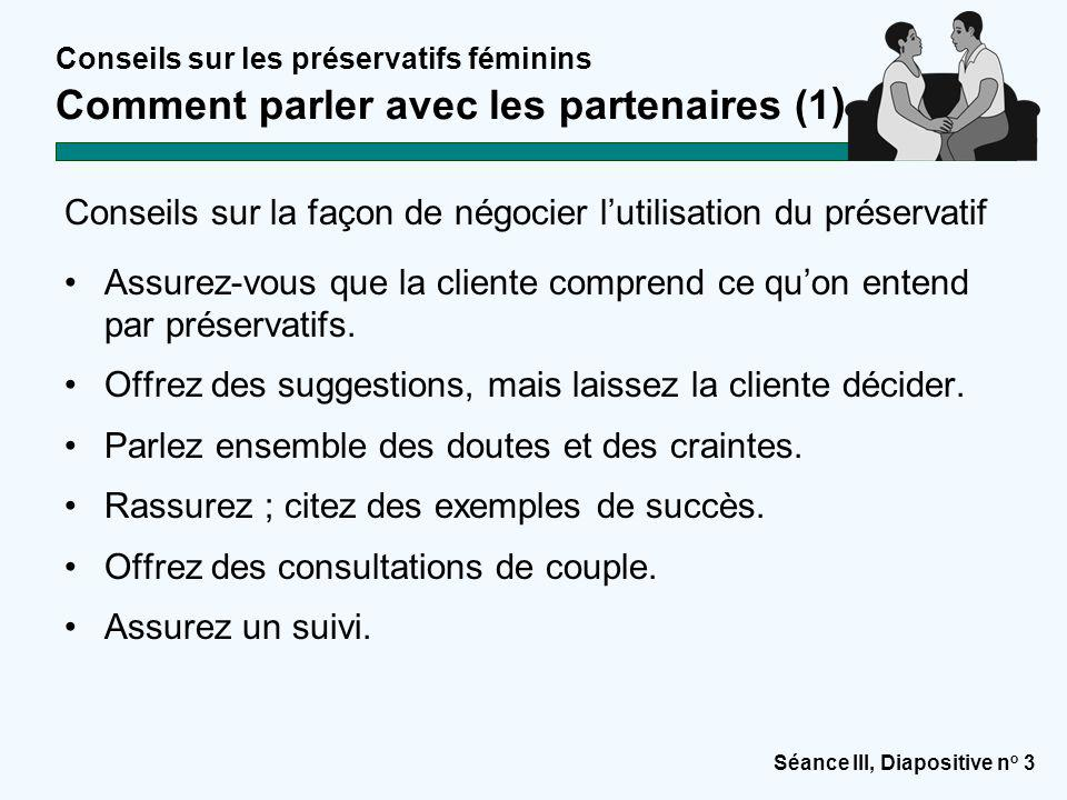 Séance III, Diapositive n o 4 Conseils sur les préservatifs féminins Comment parler avec les partenaires (2) Conseils sur la façon de négocier l'utilisation du préservatif : 1.Evaluez l'aptitude de la cliente à parler avec ses partenaires.