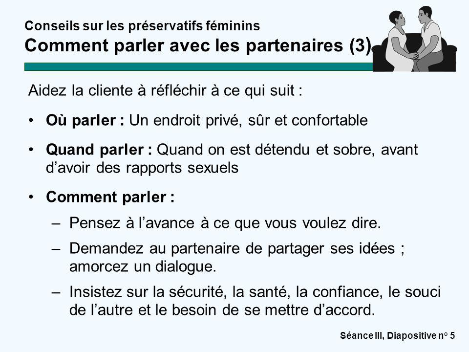 Séance III, Diapositive n o 5 Conseils sur les préservatifs féminins Comment parler avec les partenaires (3 ) Aidez la cliente à réfléchir à ce qui su