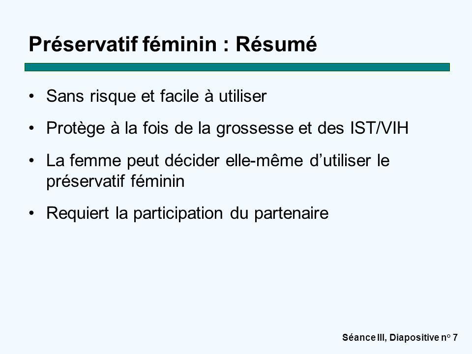 Séance III, Diapositive n o 7 Préservatif féminin : Résumé Sans risque et facile à utiliser Protège à la fois de la grossesse et des IST/VIH La femme