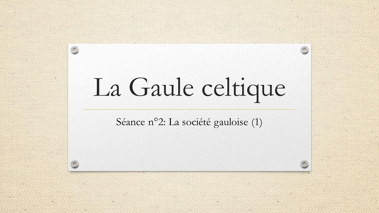 La Gaule celtique Séance n°2: La société gauloise (1)