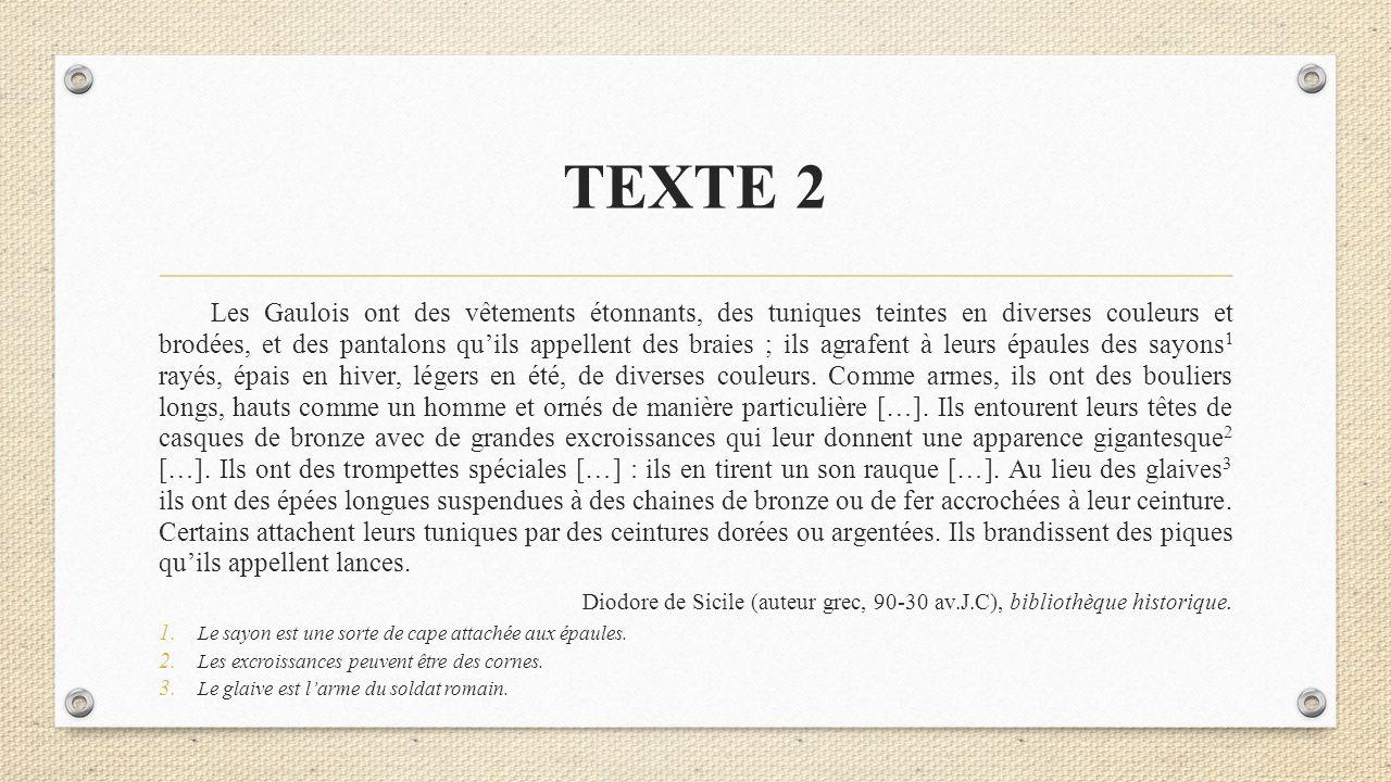 TEXTE 2 Les Gaulois ont des vêtements étonnants, des tuniques teintes en diverses couleurs et brodées, et des pantalons qu'ils appellent des braies ;