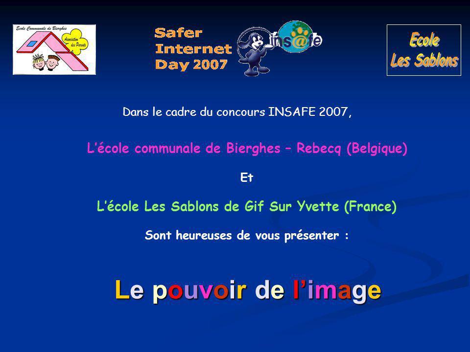 Le pouvoir de l'image Dans le cadre du concours INSAFE 2007, L'école communale de Bierghes – Rebecq (Belgique) Et L'école Les Sablons de Gif Sur Yvette (France) Sont heureuses de vous présenter :