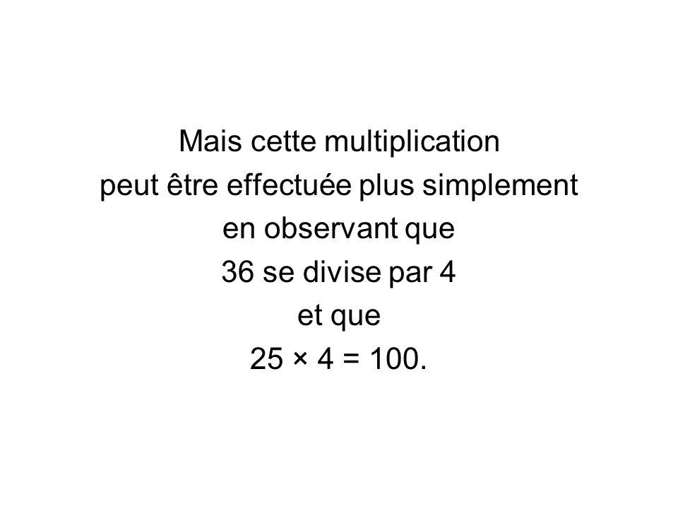 Mais cette multiplication peut être effectuée plus simplement en observant que 36 se divise par 4 et que 25 × 4 = 100.