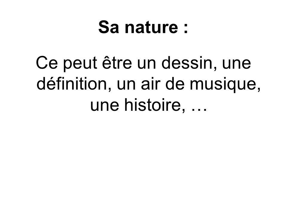 Sa nature : Ce peut être un dessin, une définition, un air de musique, une histoire, …