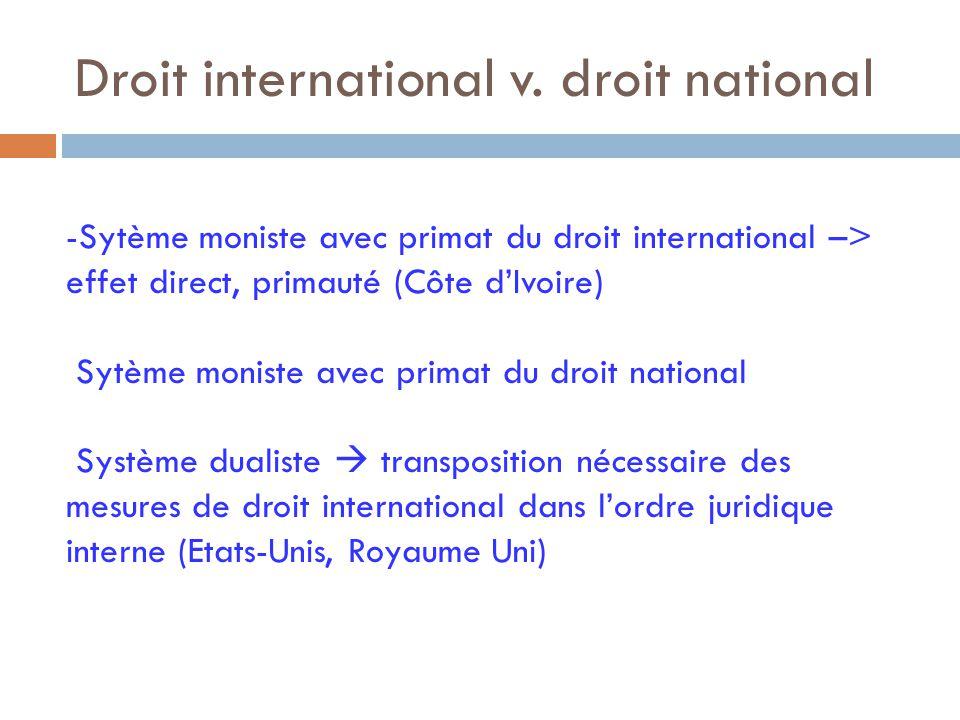 Droit international v. droit national -Sytème moniste avec primat du droit international –> effet direct, primauté (Côte d'Ivoire) Sytème moniste avec