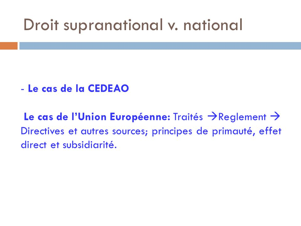 Droit supranational v. national - Le cas de la CEDEAO Le cas de l'Union Européenne: Traités  Reglement  Directives et autres sources; principes de p