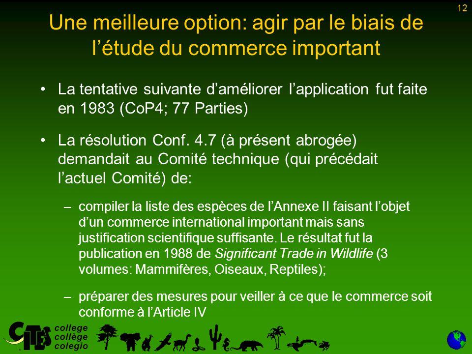 12 Une meilleure option: agir par le biais de l'étude du commerce important La tentative suivante d'améliorer l'application fut faite en 1983 (CoP4; 77 Parties) La résolution Conf.