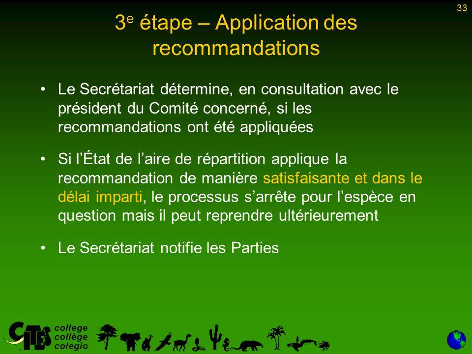 33 3 e étape – Application des recommandations Le Secrétariat détermine, en consultation avec le président du Comité concerné, si les recommandations ont été appliquées Si l'État de l'aire de répartition applique la recommandation de manière satisfaisante et dans le délai imparti, le processus s'arrête pour l'espèce en question mais il peut reprendre ultérieurement Le Secrétariat notifie les Parties
