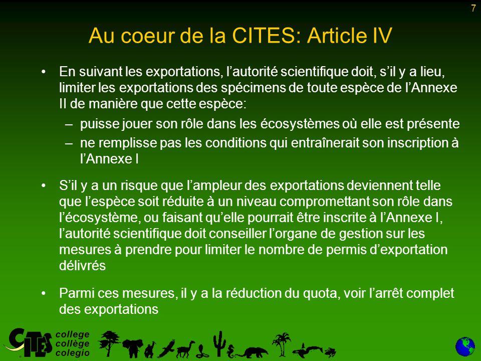 7 Au coeur de la CITES: Article IV En suivant les exportations, l'autorité scientifique doit, s'il y a lieu, limiter les exportations des spécimens de toute espèce de l'Annexe II de manière que cette espèce: –puisse jouer son rôle dans les écosystèmes où elle est présente –ne remplisse pas les conditions qui entraînerait son inscription à l'Annexe I S'il y a un risque que l'ampleur des exportations deviennent telle que l'espèce soit réduite à un niveau compromettant son rôle dans l'écosystème, ou faisant qu'elle pourrait être inscrite à l'Annexe I, l'autorité scientifique doit conseiller l'organe de gestion sur les mesures à prendre pour limiter le nombre de permis d'exportation délivrés Parmi ces mesures, il y a la réduction du quota, voir l'arrêt complet des exportations