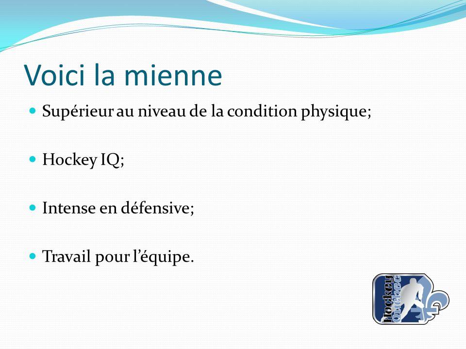 Voici la mienne Supérieur au niveau de la condition physique; Hockey IQ; Intense en défensive; Travail pour l'équipe.