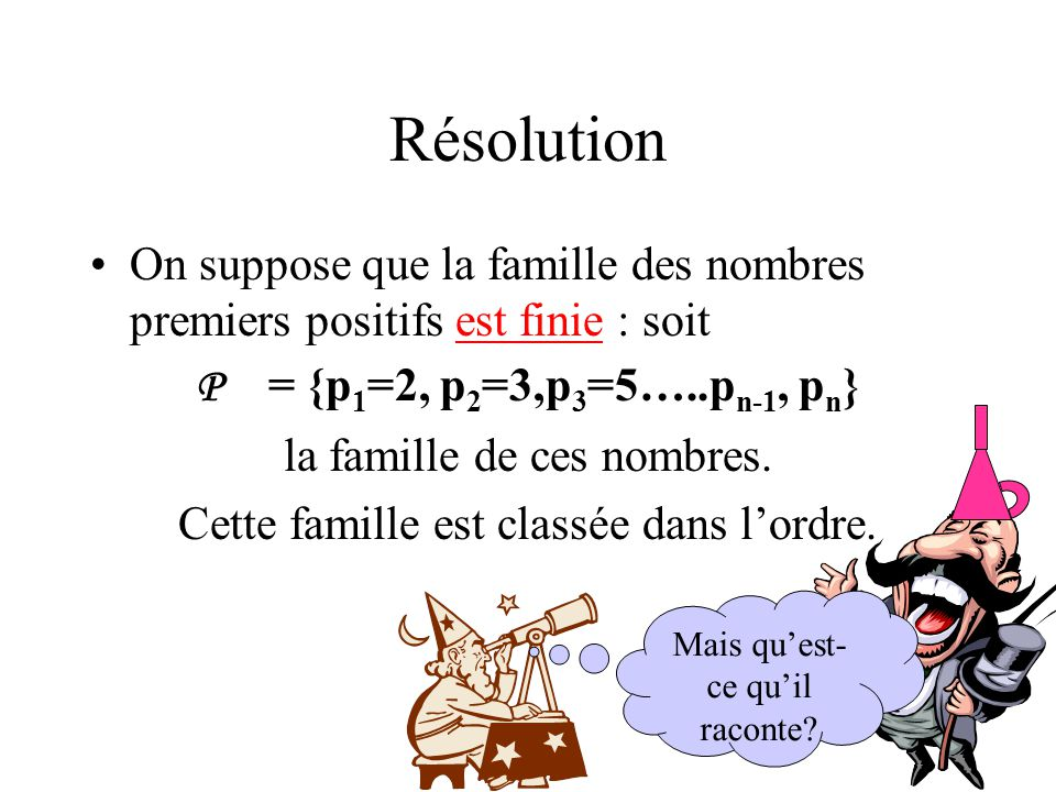 Résolution On suppose que la famille des nombres premiers positifs est finie : soit P = {p 1 =2, p 2 =3,p 3 =5…..p n-1, p n } la famille de ces nombre