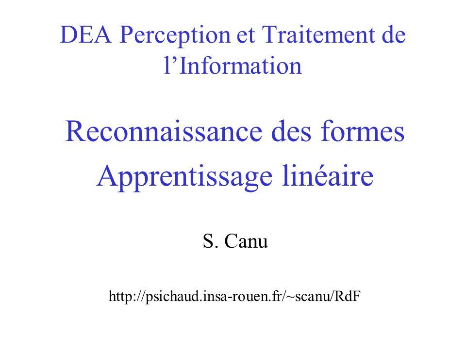 DEA Perception et Traitement de l'Information Reconnaissance des formes Apprentissage linéaire S. Canu http://psichaud.insa-rouen.fr/~scanu/RdF