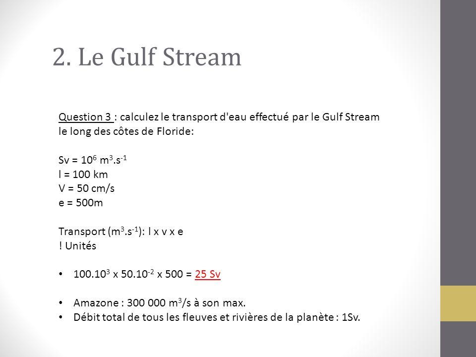 2. Le Gulf Stream Question 3 : calculez le transport d'eau effectué par le Gulf Stream le long des côtes de Floride: Sv = 10 6 m 3.s -1 l = 100 km V =