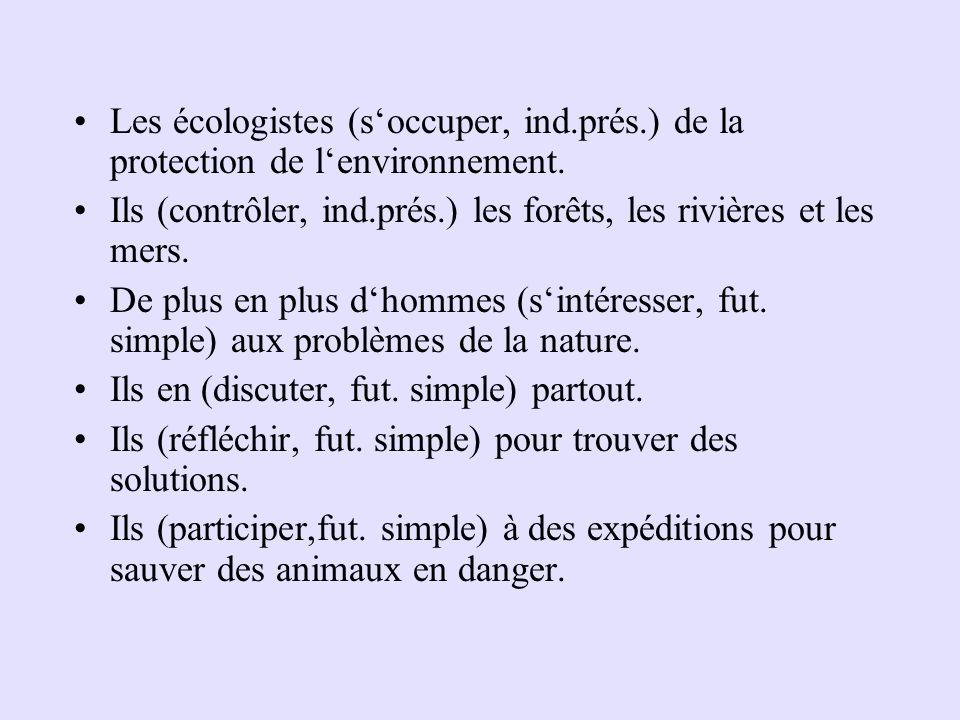 Les écologistes (s'occuper, ind.prés.) de la protection de l'environnement. Ils (contrôler, ind.prés.) les forêts, les rivières et les mers. De plus e