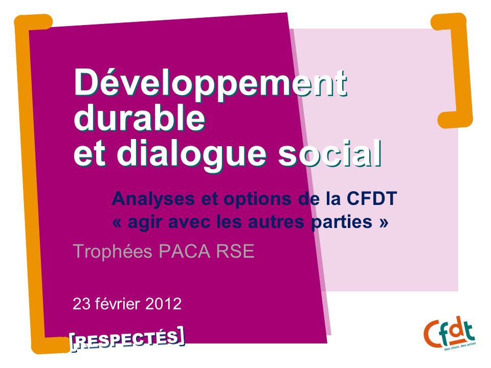 RESPECTÉS Développement durable et dialogue social Analyses et options de la CFDT « agir avec les autres parties » Trophées PACA RSE 23 février 2012