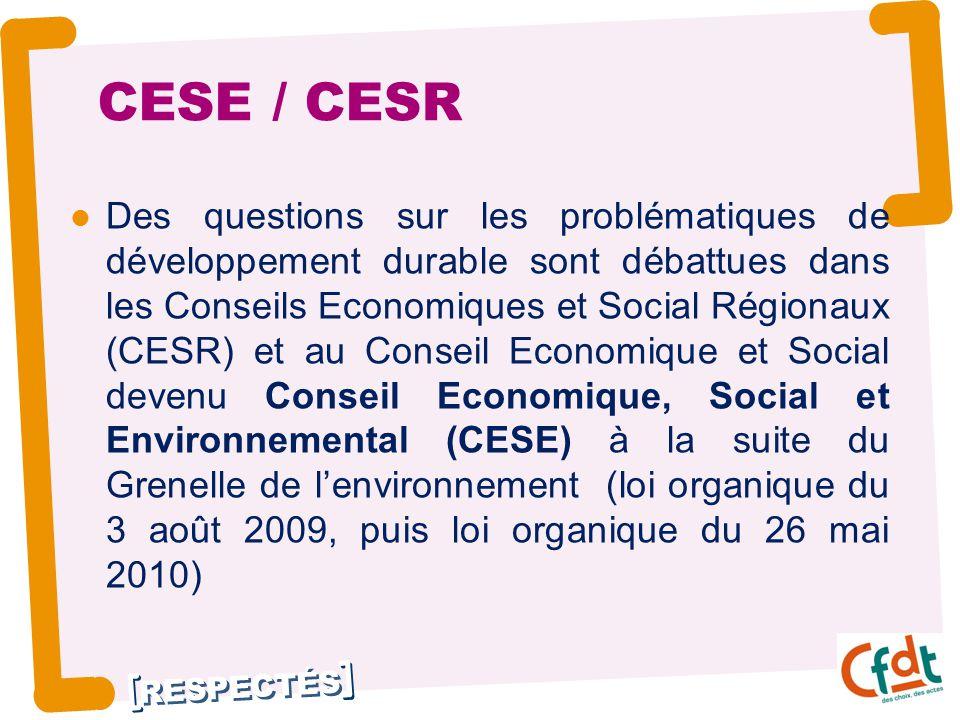 RESPECTÉS CESE / CESR Des questions sur les problématiques de développement durable sont débattues dans les Conseils Economiques et Social Régionaux (CESR) et au Conseil Economique et Social devenu Conseil Economique, Social et Environnemental (CESE) à la suite du Grenelle de l'environnement (loi organique du 3 août 2009, puis loi organique du 26 mai 2010)