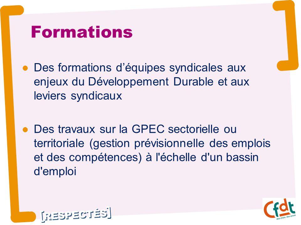 RESPECTÉS Formations Des formations d'équipes syndicales aux enjeux du Développement Durable et aux leviers syndicaux Des travaux sur la GPEC sectorielle ou territoriale (gestion prévisionnelle des emplois et des compétences) à l échelle d un bassin d emploi