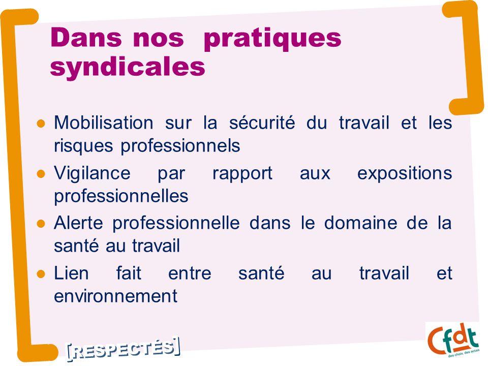 RESPECTÉS Dans nos pratiques syndicales Mobilisation sur la sécurité du travail et les risques professionnels Vigilance par rapport aux expositions pr