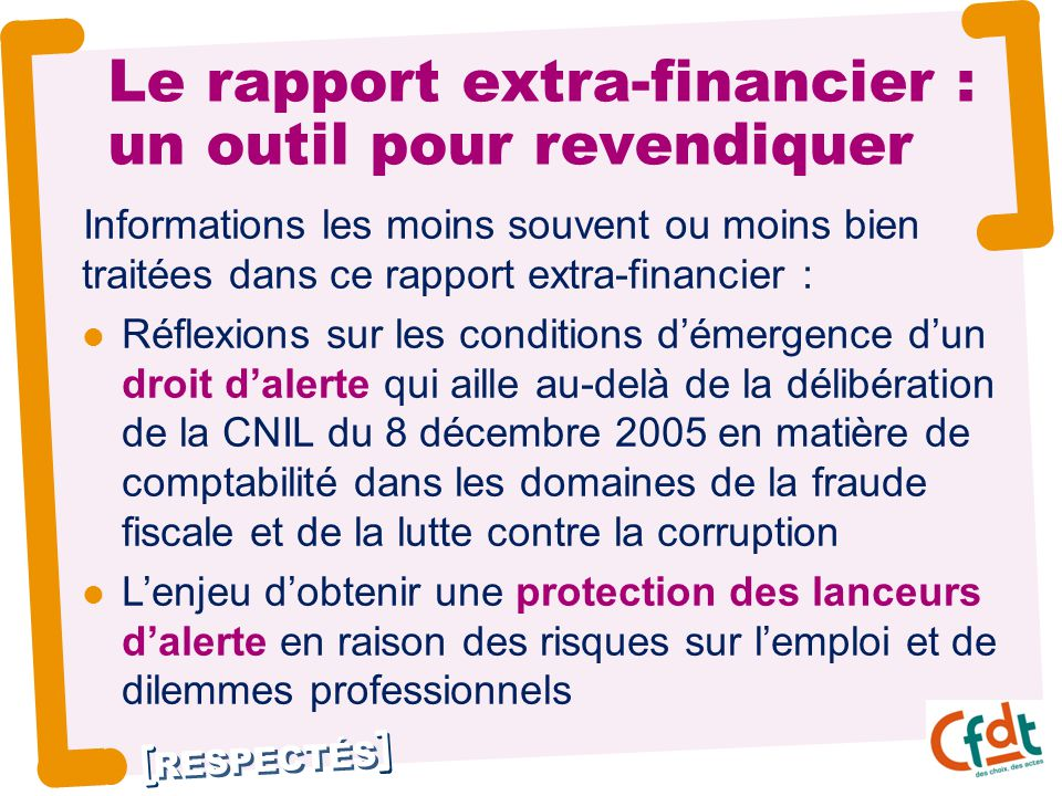 RESPECTÉS Le rapport extra-financier : un outil pour revendiquer Informations les moins souvent ou moins bien traitées dans ce rapport extra-financier : Réflexions sur les conditions d'émergence d'un droit d'alerte qui aille au-delà de la délibération de la CNIL du 8 décembre 2005 en matière de comptabilité dans les domaines de la fraude fiscale et de la lutte contre la corruption L'enjeu d'obtenir une protection des lanceurs d'alerte en raison des risques sur l'emploi et de dilemmes professionnels