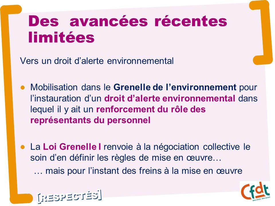 RESPECTÉS Des avancées récentes limitées Vers un droit d'alerte environnemental Mobilisation dans le Grenelle de l'environnement pour l'instauration d'un droit d'alerte environnemental dans lequel il y ait un renforcement du rôle des représentants du personnel La Loi Grenelle I renvoie à la négociation collective le soin d'en définir les règles de mise en œuvre… … mais pour l'instant des freins à la mise en œuvre