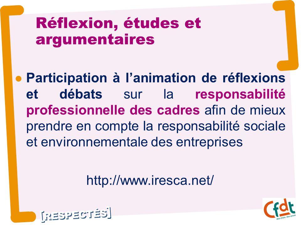 RESPECTÉS Participation à l'animation de réflexions et débats sur la responsabilité professionnelle des cadres afin de mieux prendre en compte la responsabilité sociale et environnementale des entreprises http://www.iresca.net/ Réflexion, études et argumentaires