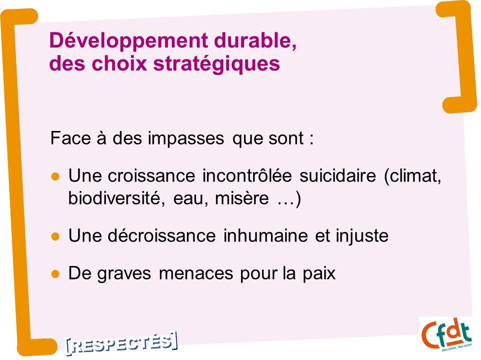 RESPECTÉS Développement durable, des choix stratégiques Face à des impasses que sont : Une croissance incontrôlée suicidaire (climat, biodiversité, ea