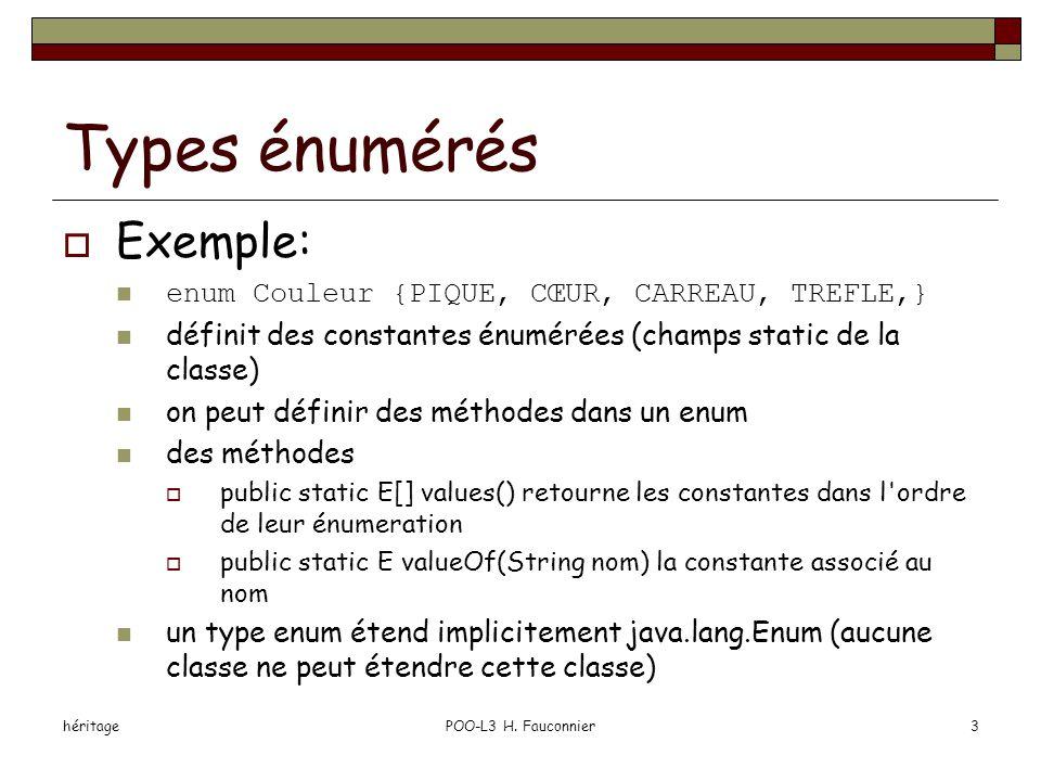 héritagePOO-L3 H. Fauconnier3 Types énumérés  Exemple: enum Couleur {PIQUE, CŒUR, CARREAU, TREFLE,} définit des constantes énumérées (champs static d