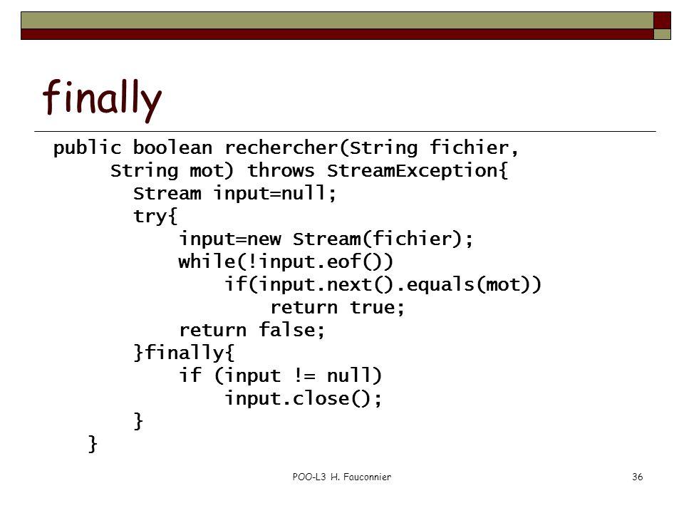 POO-L3 H. Fauconnier36 finally public boolean rechercher(String fichier, String mot) throws StreamException{ Stream input=null; try{ input=new Stream(