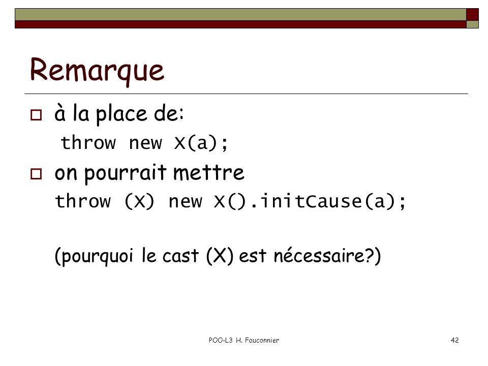 POO-L3 H. Fauconnier42 Remarque  à la place de: throw new X(a);  on pourrait mettre throw (X) new X().initCause(a); (pourquoi le cast (X) est nécess