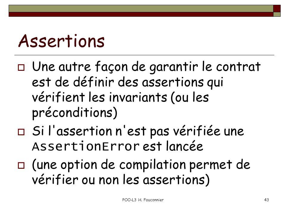 POO-L3 H. Fauconnier43 Assertions  Une autre façon de garantir le contrat est de définir des assertions qui vérifient les invariants (ou les précondi