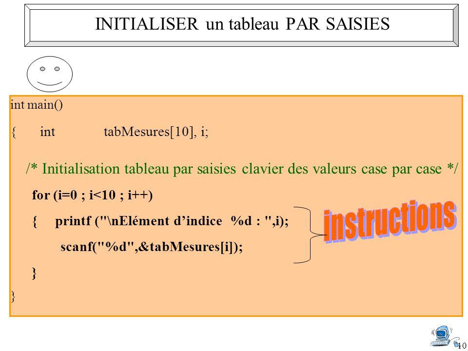 10 int main() { inttabMesures[10], i; /* Initialisation tableau par saisies clavier des valeurs case par case */ for (i=0 ; i<10 ; i++) { printf ( \nElément d'indice %d : ,i); scanf( %d ,&tabMesures[i]); } } INITIALISER un tableau PAR SAISIES
