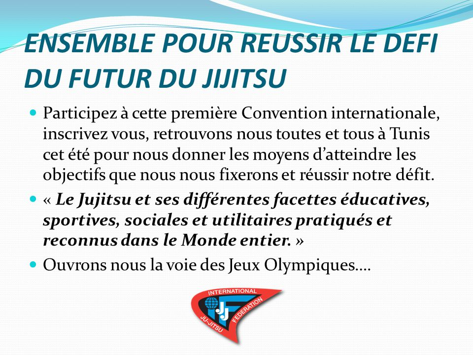 SET TO SUCCEED THE CHALLENGE OF THE FUTURE OF THE JIJITSU Take part in this first International Convention, sign up, find us all in Tunis this summer for us give the means to achieve the objectives that we set and achieve our challenge.