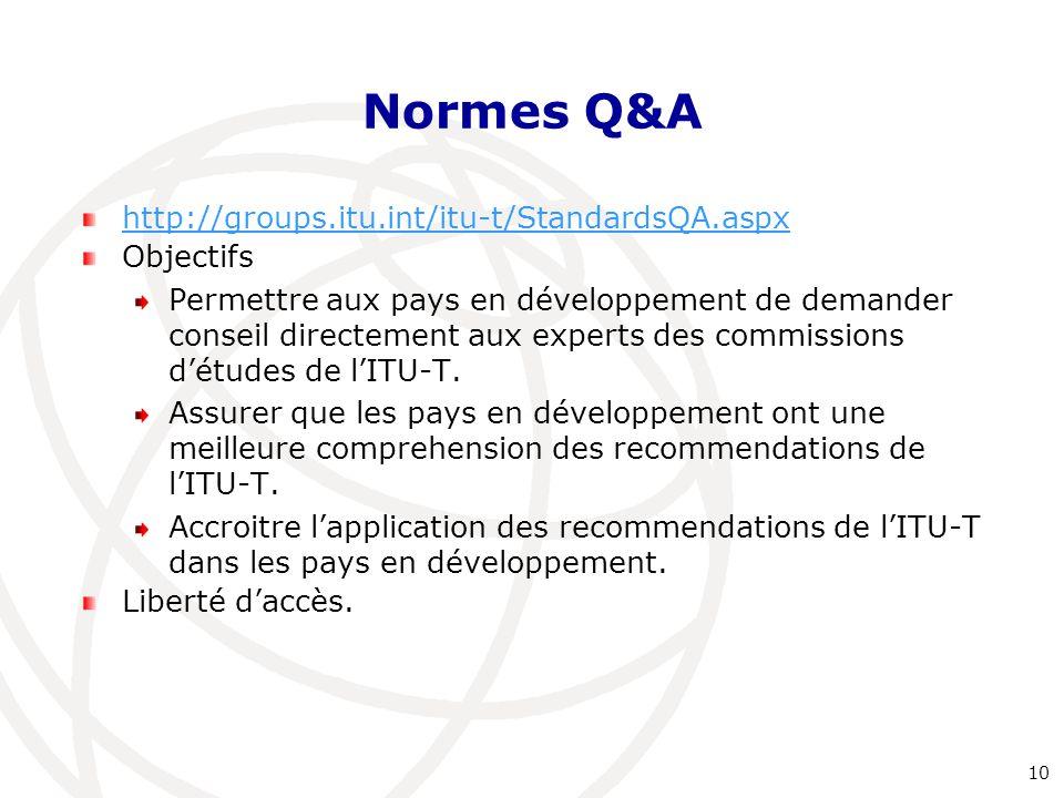 Normes Q&A http://groups.itu.int/itu-t/StandardsQA.aspx Objectifs Permettre aux pays en développement de demander conseil directement aux experts des