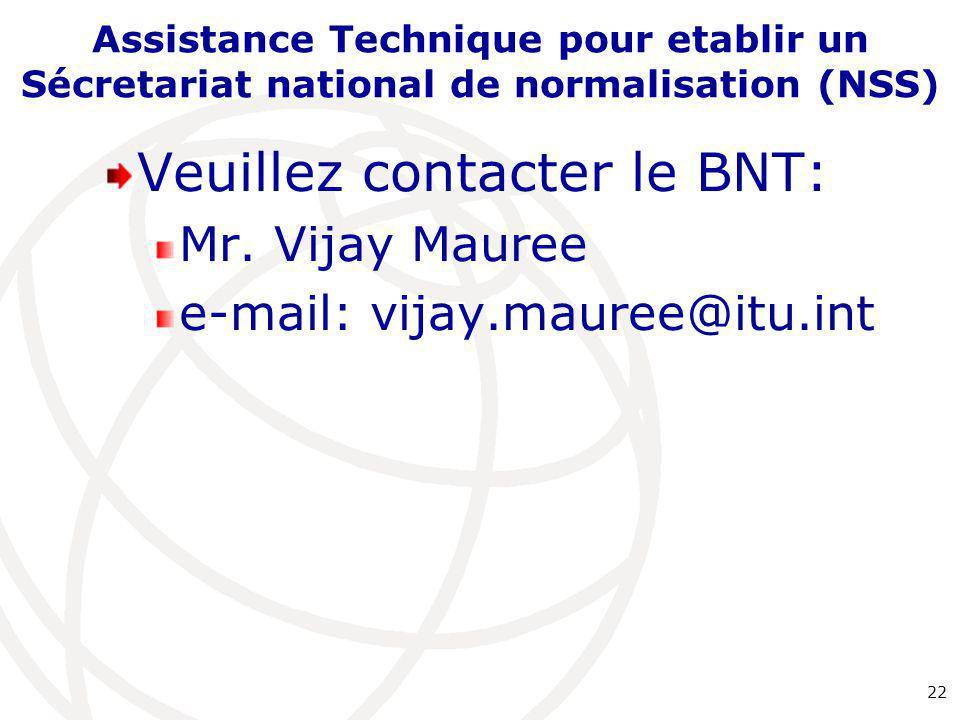 Assistance Technique pour etablir un Sécretariat national de normalisation (NSS) Veuillez contacter le BNT: Mr. Vijay Mauree e-mail: vijay.mauree@itu.