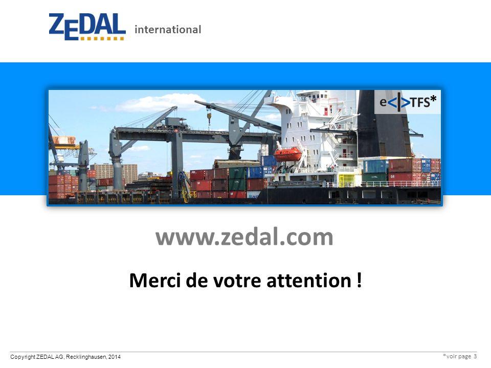 Copyright ZEDAL AG, Recklinghausen, 2014 www.zedal.com Merci de votre attention ! international * *voir page 3