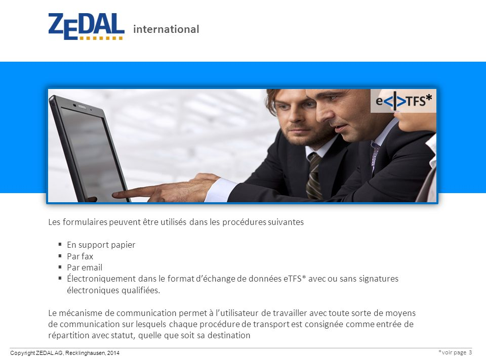 Copyright ZEDAL AG, Recklinghausen, 2014 Les formulaires peuvent être utilisés dans les procédures suivantes  En support papier  Par fax  Par email  Électroniquement dans le format d'échange de données eTFS* avec ou sans signatures électroniques qualifiées.