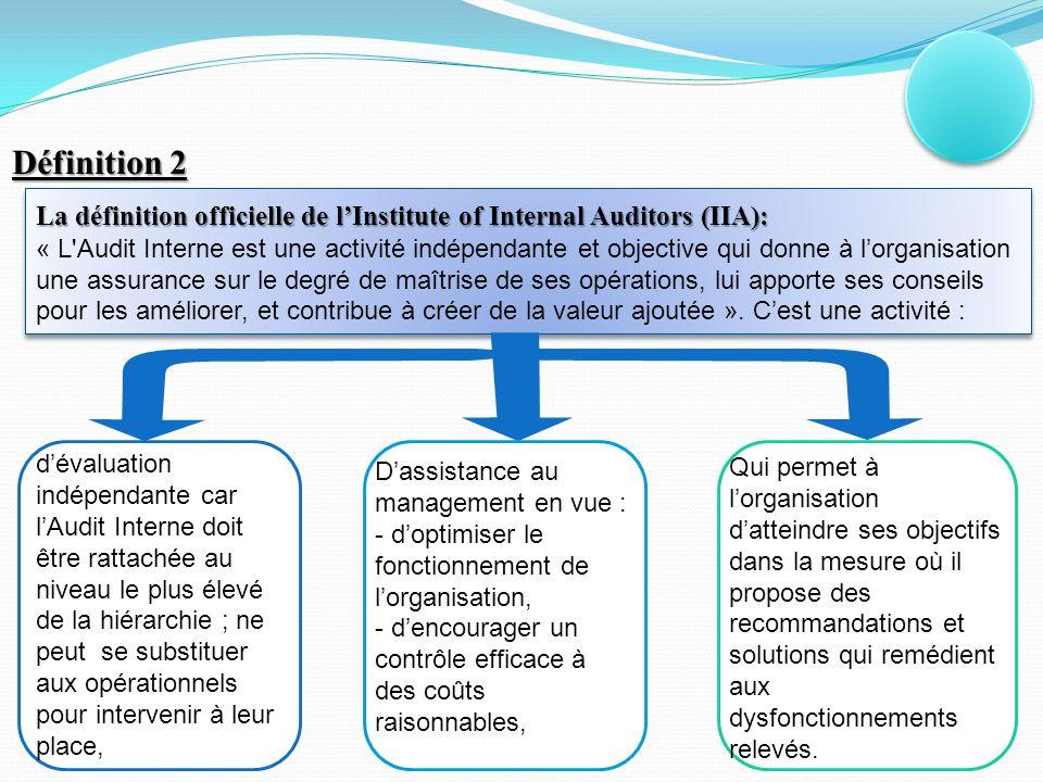 Définition 2 La définition officielle de l'Institute of Internal Auditors (IIA): « L Audit Interne est une activité indépendante et objective qui donne à l'organisation une assurance sur le degré de maîtrise de ses opérations, lui apporte ses conseils pour les améliorer, et contribue à créer de la valeur ajoutée ».