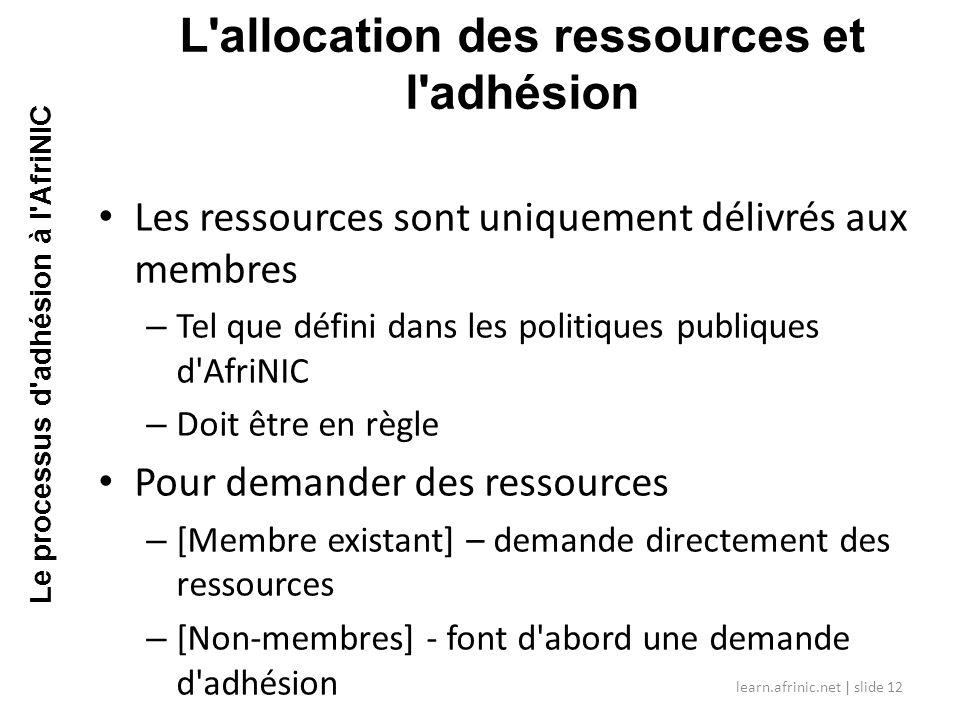 Les ressources sont uniquement délivrés aux membres – Tel que défini dans les politiques publiques d AfriNIC – Doit être en règle Pour demander des ressources – [Membre existant] – demande directement des ressources – [Non-membres] - font d abord une demande d adhésion L allocation des ressources et l adhésion learn.afrinic.net | slide 12