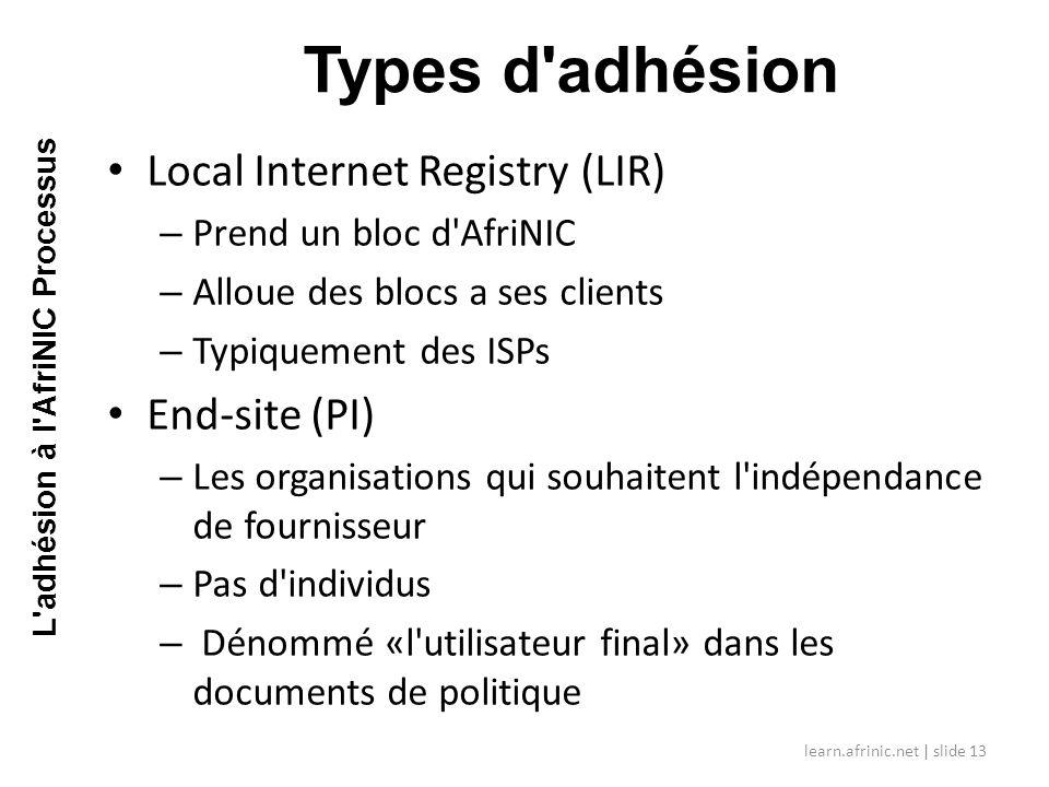 Local Internet Registry (LIR) – Prend un bloc d AfriNIC – Alloue des blocs a ses clients – Typiquement des ISPs End-site (PI) – Les organisations qui souhaitent l indépendance de fournisseur – Pas d individus – Dénommé «l utilisateur final» dans les documents de politique Types d adhésion learn.afrinic.net | slide 13