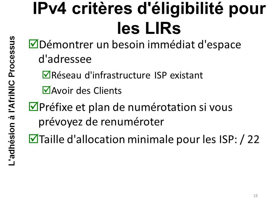  Démontrer un besoin immédiat d espace d adressee  Réseau d infrastructure ISP existant  Avoir des Clients  Préfixe et plan de numérotation si vous prévoyez de renuméroter  Taille d allocation minimale pour les ISP: / 22 IPv4 critères d éligibilité pour les LIRs 18