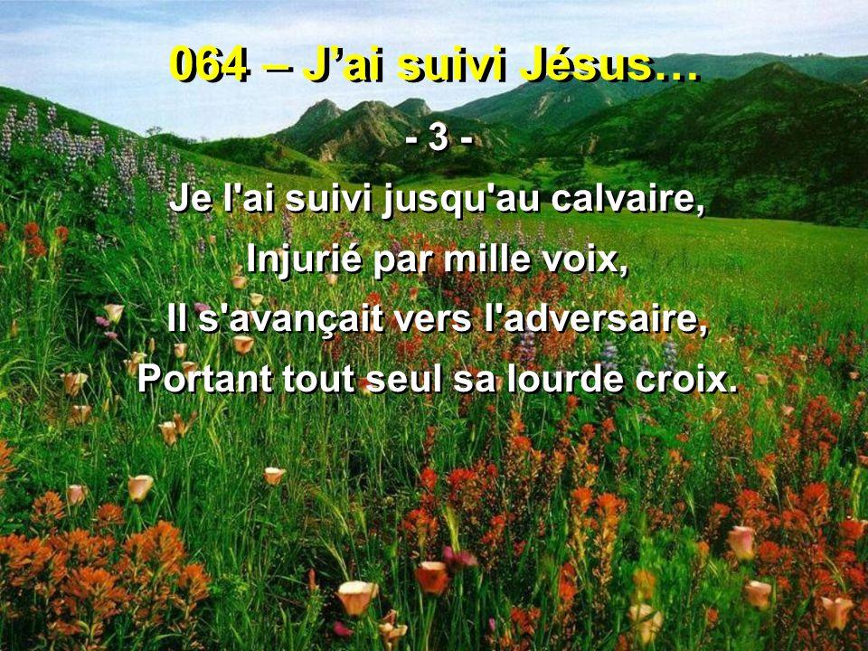 064 – J'ai suivi Jésus… - 3 - Je l'ai suivi jusqu'au calvaire, Injurié par mille voix, Il s'avançait vers l'adversaire, Portant tout seul sa lourde cr