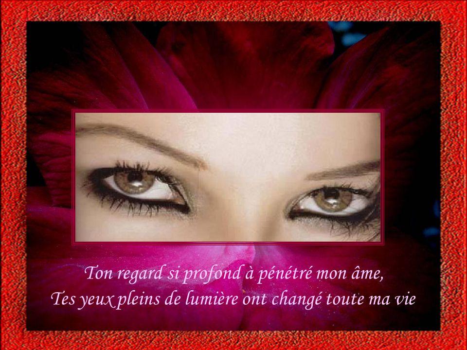 Ton regard si profond à pénétré mon âme, Tes yeux pleins de lumière ont changé toute ma vie