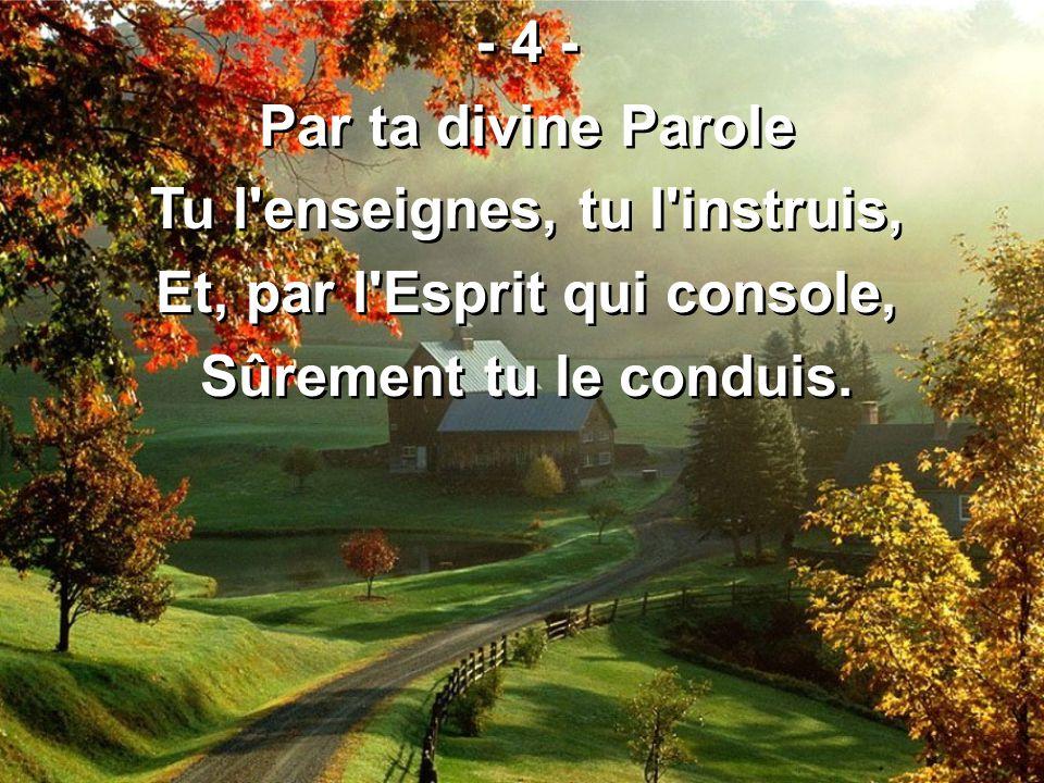 - 4 - Par ta divine Parole Tu l'enseignes, tu l'instruis, Et, par l'Esprit qui console, Sûrement tu le conduis. - 4 - Par ta divine Parole Tu l'enseig