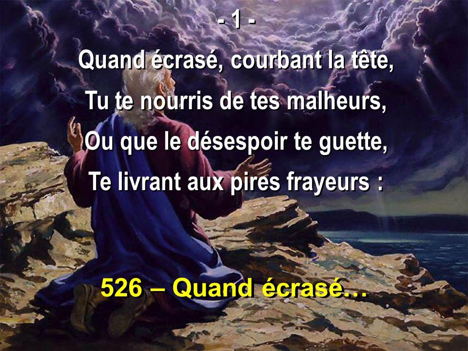 526 – Quand écrasé… - 1 - Quand écrasé, courbant la tête, Tu te nourris de tes malheurs, Ou que le désespoir te guette, Te livrant aux pires frayeurs