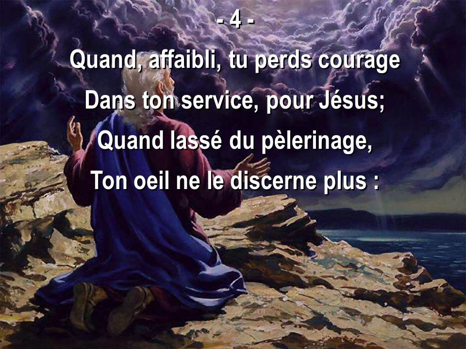 - 4 - Quand, affaibli, tu perds courage Dans ton service, pour Jésus; Quand lassé du pèlerinage, Ton oeil ne le discerne plus : - 4 - Quand, affaibli,