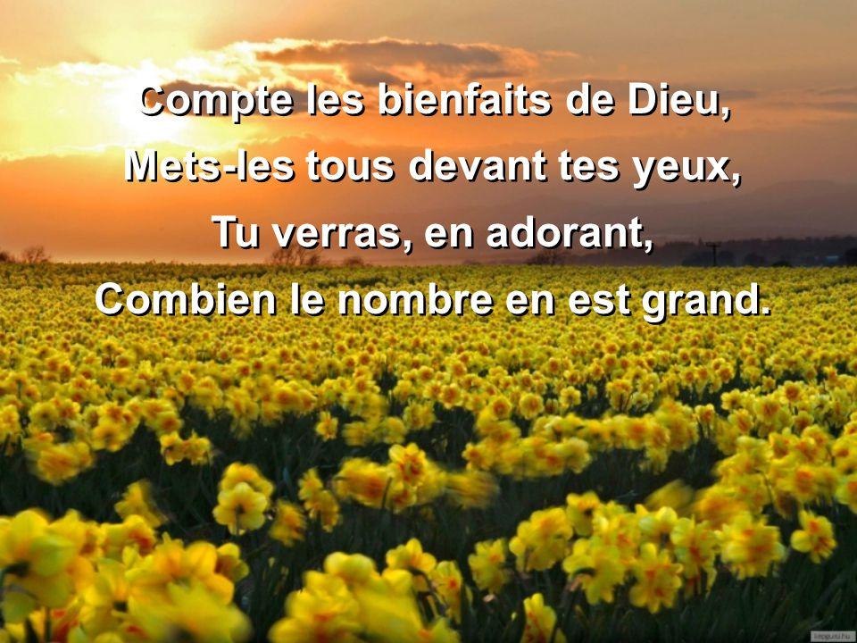 Compte les bienfaits de Dieu, Mets-les tous devant tes yeux, Tu verras, en adorant, Combien le nombre en est grand. Compte les bienfaits de Dieu, Mets