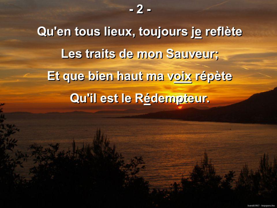 - 2 - Qu'en tous lieux, toujours je reflète Les traits de mon Sauveur; Et que bien haut ma voix répète Qu'il est le Rédempteur. - 2 - Qu'en tous lieux