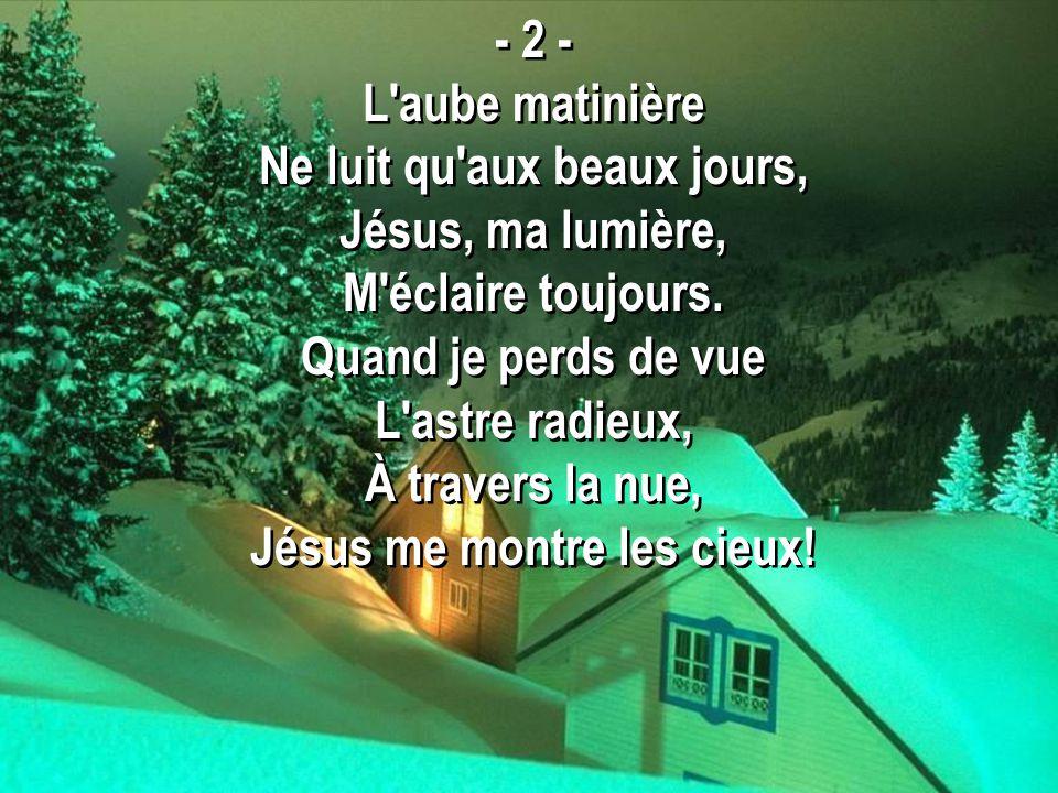 - 2 - L'aube matinière Ne luit qu'aux beaux jours, Jésus, ma lumière, M'éclaire toujours. Quand je perds de vue L'astre radieux, À travers la nue, Jés