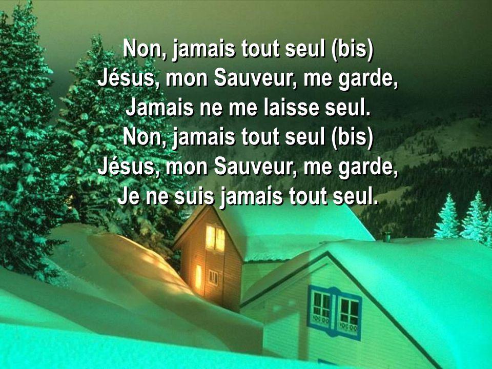 Non, jamais tout seul (bis) Jésus, mon Sauveur, me garde, Jamais ne me laisse seul. Non, jamais tout seul (bis) Jésus, mon Sauveur, me garde, Je ne su